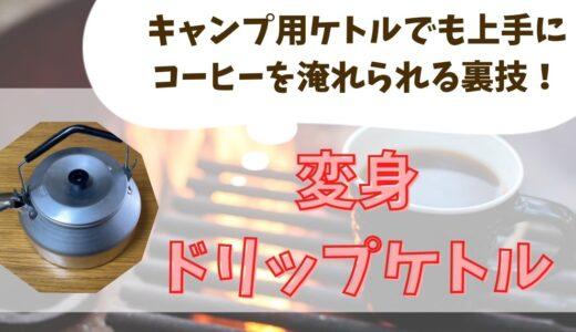 【変身ドリップケトル】キャンプ用ケトルで上手にコーヒーを淹れられる裏技ギア